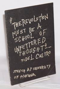 The revolution must be a school of unfettered thought -- Fidel Castro. Speech at University of Havana [cover title]