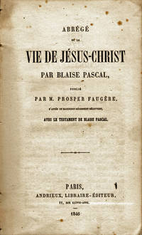 Abrégé de la vie de Jésus-Christ par Blaise Pascal, publié par M. Prosper Faugère, d'après un manuscrit récemment découvert, avec le testament de Blaise Pascal.