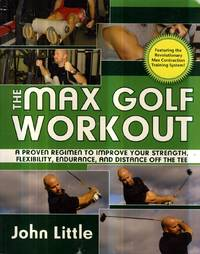The Max Golf Workout: A Proven Regimen to Improve Your Strength, Flexibility, Endurance, and Distance Off the Tee