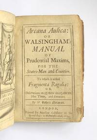 Arcana aulica: or Walsinghams manual of prudential maxims, for the states-man and courtier. To which is added Fragmenta regalia: or, Observations on Queen Elizabeth, her times, and favourites.