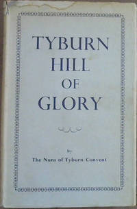 Tyburn Hill of Glory : Being the story of the Benedictine Adorers of the Sacred Heart & Their Foundress Mother Mary of St Peter (Garnier)