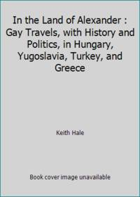 In the Land of Alexander : Gay Travels, with History and Politics, in Hungary, Yugoslavia,...