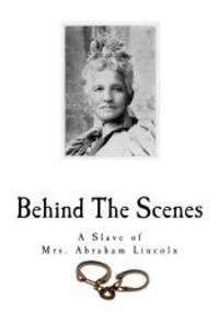 image of Behind The Scenes: Formerly a Slave, but more recently Modiste, and Friend to Mrs. Abraham Lincoln (Slavery in the United States)
