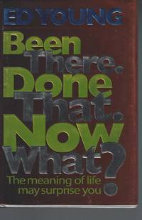 Been There. Done That. Now What?: The Meaning of Life May Surprise You