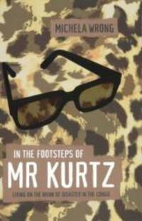 In the Footsteps of Mr. Kurtz: Living on the Brink of Disaster in Mobutu's Congo by Michela Wrong - 2001-09-08