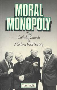 Moral monopoly - The Catholic Church in modern Irish society.
