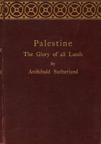 Palestine The Glory of All Lands by  Archibald Sutherland - 1st ed., 1st ptg. No add'tl ptg. ind. - 1896 - from Downtown Books & News and Biblio.co.uk