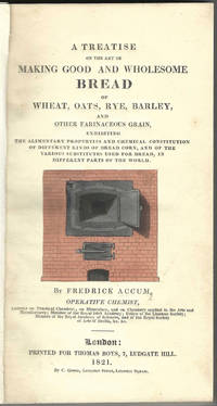 A Treatise on the Art of Making Good and Wholesome Bread of wheat, oats, rye, barley, and other farinaceous grain: exhibiting the alimentary properties and chemical constitution of different kinds of bread corn, and of the various substitutes used for bread, in different parts of the world