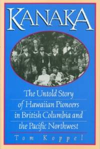 Kanaka: The Untold Story of Hawaiian Pioneers in British Columbia and the Pacific Northwest by  Tom Koppel - Paperback - Second Printing - 1995 - from Black Sheep Books (IOBA) and Biblio.com