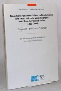 Bauarbeitergewerkschaften in Deutschland und Internationale Vereinigungen von Bauarbeiterverbänden (1869 - 2004) Protokolle - Berichte - Zeitungen ein bestandsverzeichnis der Bibliothek der Friedrich-Ebert-Stiftung