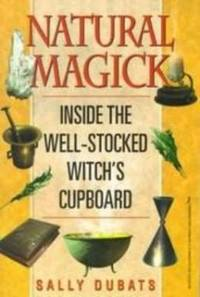 NATURAL MAGICK Inside the Well-Stocked Witch's Cupboard