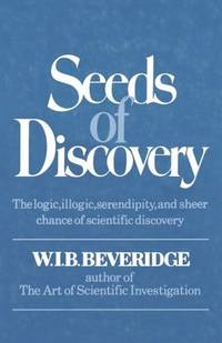 Seeds of Discovery: The Logic, Illogic, Serendipity, and Sheer Chance of Scientific Discovery