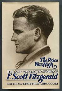 The Price Was High: The Last Uncollected Short Stories of F. Scott Fitzgerald by  edited by)  (Matthew J. Bruccoli - First Edition - 1979 - from Between the Covers- Rare Books, Inc. ABAA and Biblio.com