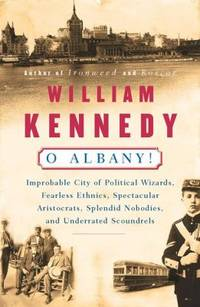 O Albany! : Improbable City of Political Wizards, Fearless Ethnics, Spectacular Aristocrats,...