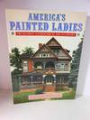 America's Painted Ladies The Ultimate Celebration of Our Victorians