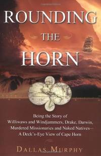 image of Rounding the Horn: Being the Story of Willwaws and Windjammers, Drake, Darwin, Murdered Missionaries and Naked Natives - a Deck's Eye View of Cape Horn
