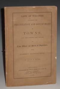 Laws of Wisconsin Concerning the Organization and Government of Towns; and the Powers and Duties of Town Offiers And Boards of Supervisors with Numerous practical Forms