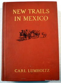 New Trails in Mexico: An Account of One Year's Exploration in North-Western Sonora, Mexico, and South-Western Arizona 1909-1910