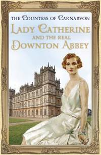 Lady Catherine and the Real Downton Abbey by Fiona Carnarvon; Countess Of Carnarvon Staff - Hardcover - 2013 - from ThriftBooks and Biblio.com