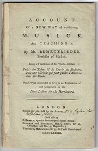 Account of a new way of considering musick, and teaching it. By Mr. Bemetzrieder, Professor of Musick. Being a translation of his work, entitled, Précis des Talens & du Savoir du Musicien, avec une Methode qui peut guider l'Amateur dans son Etude. Which Work is intended to serve as an explanation of, and companion to his New Lessons for the Harpsichord