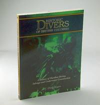 Historic Divers of British Columbia : A History of Hardhat Diving, Salvage and Underwater Construction *SIGNED BY AUTHOR*