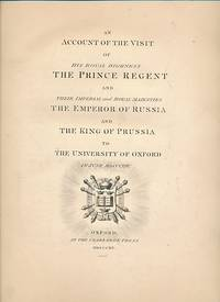 An Account of the Visit of HRH the Prince Regent and their Imperial and Royal Majesties the Emperor of Russia and the King of Prussia to the University of Oxford in June MDCCCXIV