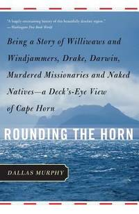 image of Rounding the Horn: Being The Story Of Williwaws And Windjammers, Drake, Darwin, Murdered Missionaries And Naked Natives -- a Deck's-eye View Of Cape Horn