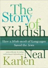 The Story of Yiddish : How a Mish-Mosh of Languages Saved the Jews