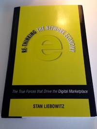 Re-Thinking the Network Economy: The True Forces That Drive the Digital Marketplace by  Stan Liebowitz - Hardcover - from Secondsource Books C/O Chitchat's Express and Biblio.com