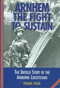 Arnhem : The Fight to Sustain - The Untold Story of the Airborne Logisticians.