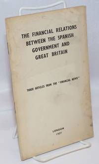image of The financial relations between the Spanish government and Great Britain; three articles from the FINANCIAL NEWS