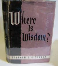 WHERE IS WISDOM? ADDRESSES OF PRESIDENT STEPHEN L. RICHARDS by  Stephen L Richards - Hardcover - 1955 - from Village Bookmarket and Biblio.com