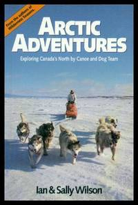 ARCTIC ADVENTURES - Exploring Canada's North by Canoe and Dog Team