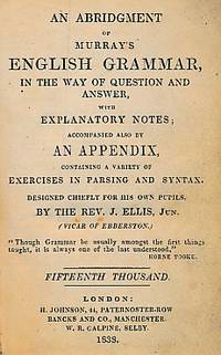 An Abridgment of Murray's English Grammar, in the Way of Question and Answer with Explanatory Notes; Accompanied by An Appendix Containing a Variety of Exercises in Parsing and Syntax
