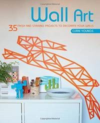 image of Wall Art: 35 fresh and striking projects to decorate your walls