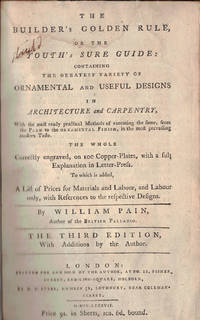 THE BUILDER'S GOLDEN RULE;; or the Youth's Sure Guide: containing the greatest variety of ornamental and useful designs in architecture and carpentry, with the most ready practical, methods of executing the same, from the plan to the ornamental finish, in the most prevailing modern taste. The whole correctly engraved, on 100 copper plates, with a full explanation in letter-press. To which is added, a list of prices for materials and labour, and labour only, with reference to the respective designs