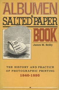 THE ALBUMEN & SALTED PAPER BOOK:  THE HISTORY AND PRACTICE OF PHOTOGRAPHIC PRINTING, 1840-1895
