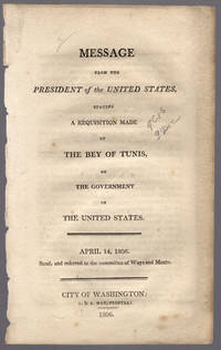 Message from the President of the United States, stating a requisition made by the Bey of Tunis, on the government of the United States. April 14, 1806. Read, and referred to the committee of Ways and Means.