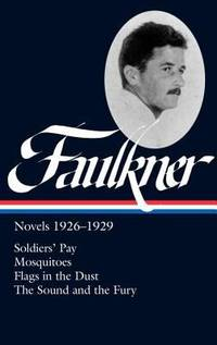 Faulkner : Novels  1926 1929   Soldier's Pray; Mosquitoes; Flags in Dust; the Sound and the Fury