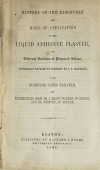 History of the Discovery and Mode of Application of the liquid adhesive plaster, or ethereal solution of prepared cotton, originally applied to surgery by J.P. Maynard. With surgical cases treated, and testimonials from Dr. J. Mason Warren, of Boston, and Dr. Whitney, of Dedham by  John Parker (Band-Aids) Maynard - First edition - 1848 - from James Cummins Bookseller and Biblio.com