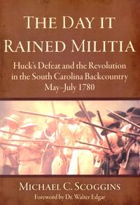 The Day it Rained Militia: Huck's Defeat and the Revolution in the South Carolina Backcountry May-July 1780 (Military) by Michael C Scoggins - Paperback - 2005-09 - from O.L.D. Books and Biblio.com