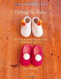 Felting for Baby: 25 Warm and Woolly Projects for the Little Ones in Your Life (Make Good: Crafts...