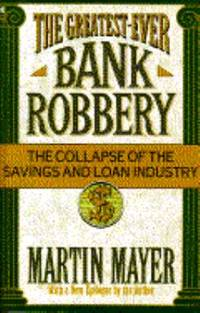 The Greatest Ever Bank Robbery : The Collapse of the Savings and Loan Industry by Martin Mayer - 1992
