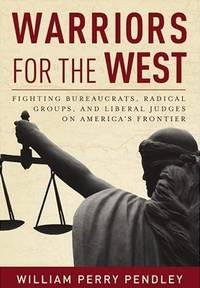 Warriors for West: Fighting Bureaucrats, Radical Groups, and Liberal Judges on America's Frontier