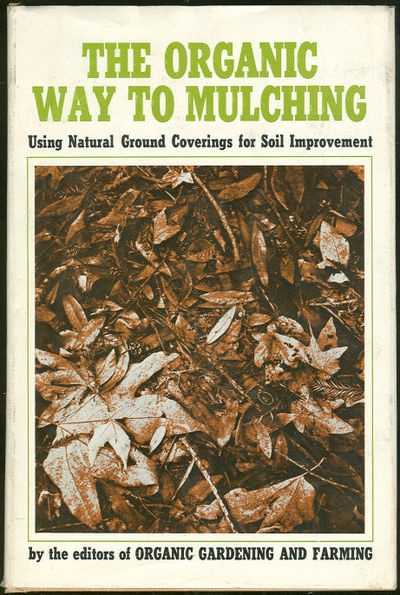 ORGANIC WAY TO MULCHING Using Natural Ground Coverings for Soil Improvement, editors Of Organic Gardening and Farming