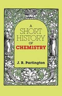 A Short History of Chemistry: Third Edition (Dover Books on Chemistry) by J. R. Partington - Paperback - 2011-07-05 - from Books Express and Biblio.com