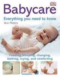 Babycare: Everything You Need to Know : Feeding, Sleeping, Changing, Bathing, Crying, and Comforting
