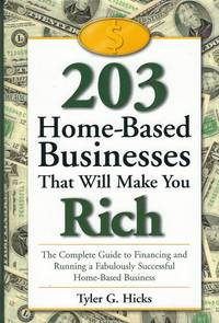 203 Home Based Businesses That Will Make You Rich A Complete Guide to  Financing and Running a Fabulously Successful Home-Based Business