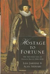 Hostage to Fortune The Troubled Life of Francis Bacon 1561-1626