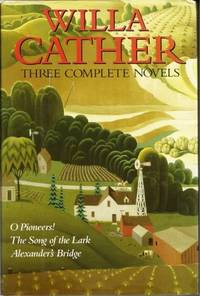 Willa Cather Three Complete Novels: O Pioneers! / The Song Of The Lark /  Alexander's Bridge